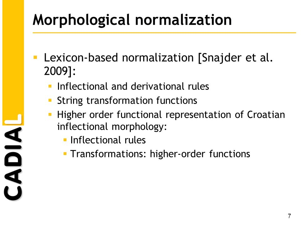 7 Morphological normalization Lexicon-based normalization [Snajder et al. 2009]: Inflectional and derivational rules String transformation functions H