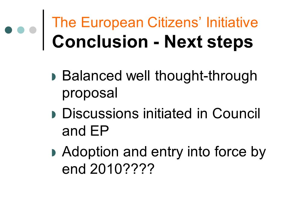 The European Citizens Initiative Conclusion - Next steps Balanced well thought-through proposal Discussions initiated in Council and EP Adoption and entry into force by end 2010