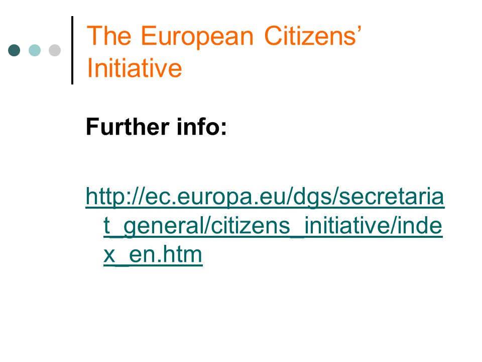 The European Citizens Initiative Further info: http://ec.europa.eu/dgs/secretaria t_general/citizens_initiative/inde x_en.htm