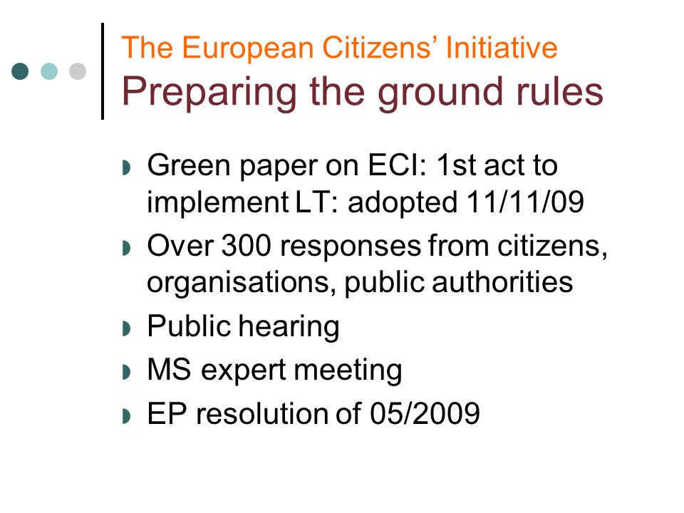 The European Citizens Initiative Preparing the ground rules Green paper on ECI: 1st act to implement LT: adopted 11/11/09 Over 300 responses from citizens, organisations, public authorities Public hearing MS expert meeting EP resolution of 05/2009