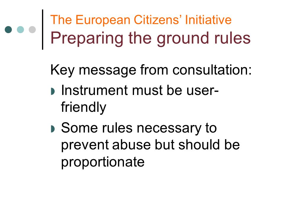 The European Citizens Initiative Preparing the ground rules Key message from consultation: Instrument must be user- friendly Some rules necessary to prevent abuse but should be proportionate
