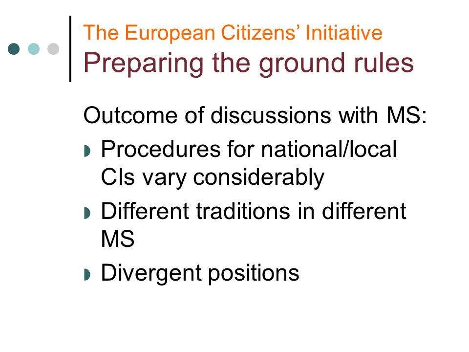 The European Citizens Initiative Preparing the ground rules Outcome of discussions with MS: Procedures for national/local CIs vary considerably Different traditions in different MS Divergent positions