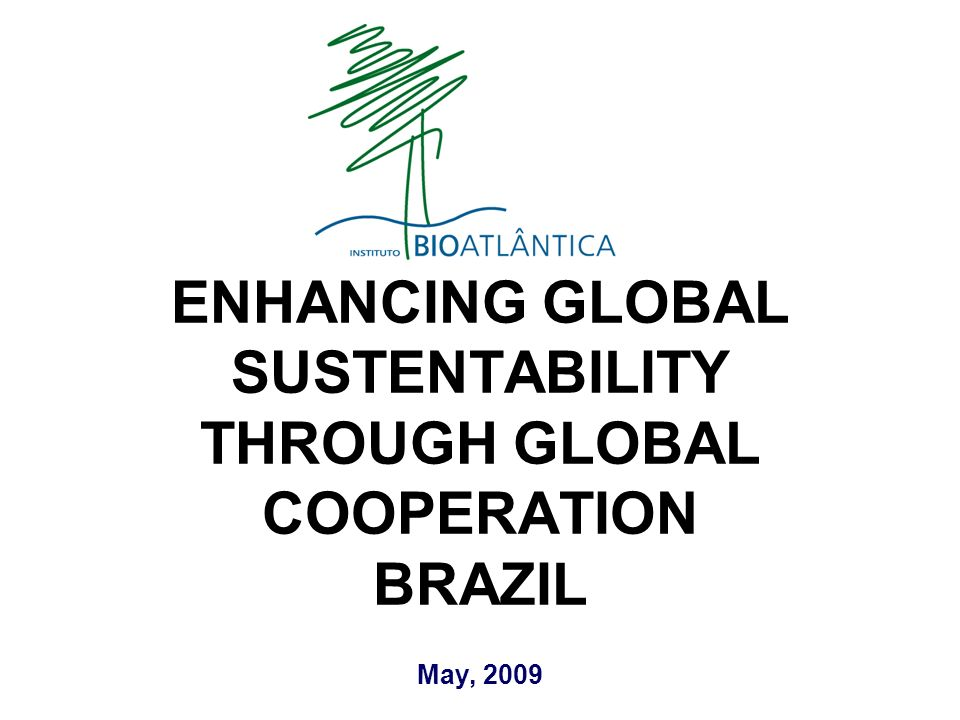 May, 2009 ENHANCING GLOBAL SUSTENTABILITY THROUGH GLOBAL COOPERATION BRAZIL