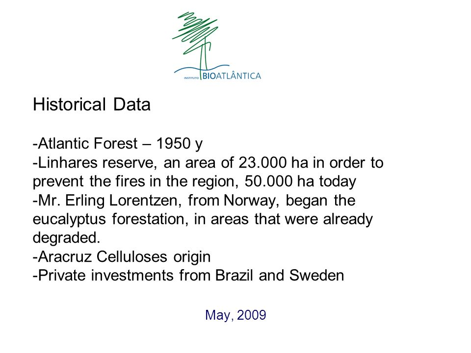 Historical Data -Atlantic Forest – 1950 y -Linhares reserve, an area of 23.000 ha in order to prevent the fires in the region, 50.000 ha today -Mr.