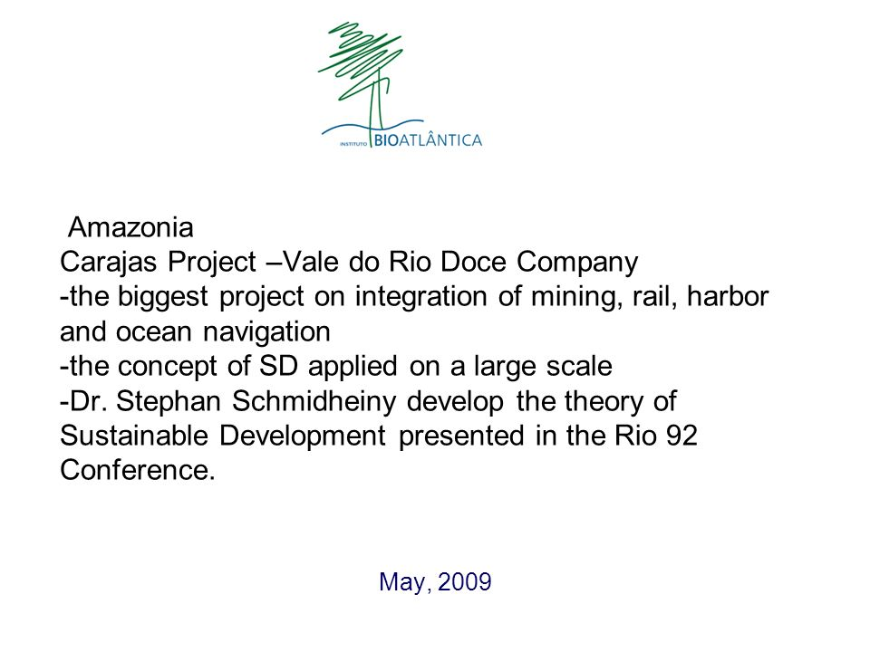 Amazonia Carajas Project –Vale do Rio Doce Company -the biggest project on integration of mining, rail, harbor and ocean navigation -the concept of SD applied on a large scale -Dr.