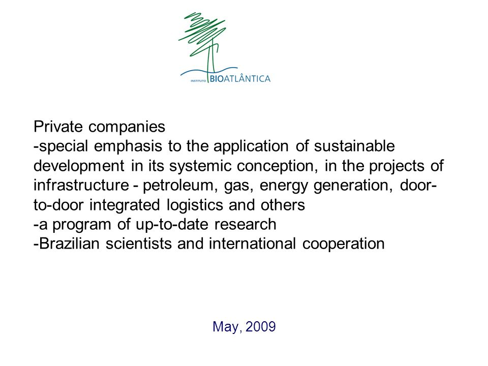 Private companies -special emphasis to the application of sustainable development in its systemic conception, in the projects of infrastructure - petroleum, gas, energy generation, door- to-door integrated logistics and others -a program of up-to-date research -Brazilian scientists and international cooperation May, 2009