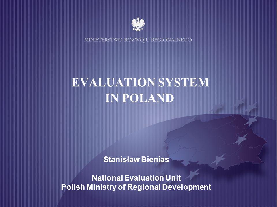 EVALUATION SYSTEM IN POLAND Stanisław Bienias National Evaluation Unit Polish Ministry of Regional Development