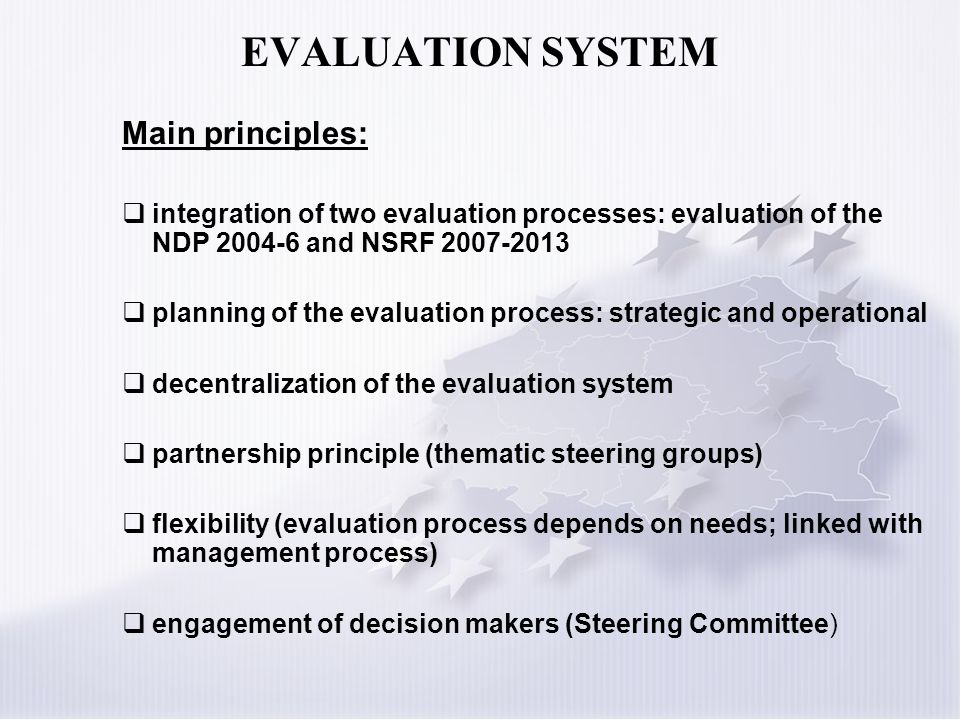 EVALUATION SYSTEM Main principles: integration of two evaluation processes: evaluation of the NDP 2004-6 and NSRF 2007-2013 planning of the evaluation process: strategic and operational decentralization of the evaluation system partnership principle (thematic steering groups) flexibility (evaluation process depends on needs; linked with management process) engagement of decision makers (Steering Committee)