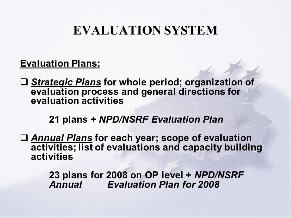EVALUATION SYSTEM Evaluation Plans: Strategic Plans for whole period; organization of evaluation process and general directions for evaluation activities 21 plans + NPD/NSRF Evaluation Plan Annual Plans for each year; scope of evaluation activities; list of evaluations and capacity building activities 23 plans for 2008 on OP level + NPD/NSRF AnnualEvaluation Plan for 2008