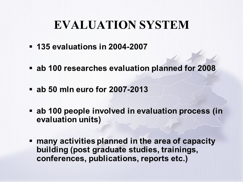 EVALUATION SYSTEM 135 evaluations in 2004-2007 ab 100 researches evaluation planned for 2008 ab 50 mln euro for 2007-2013 ab 100 people involved in ev