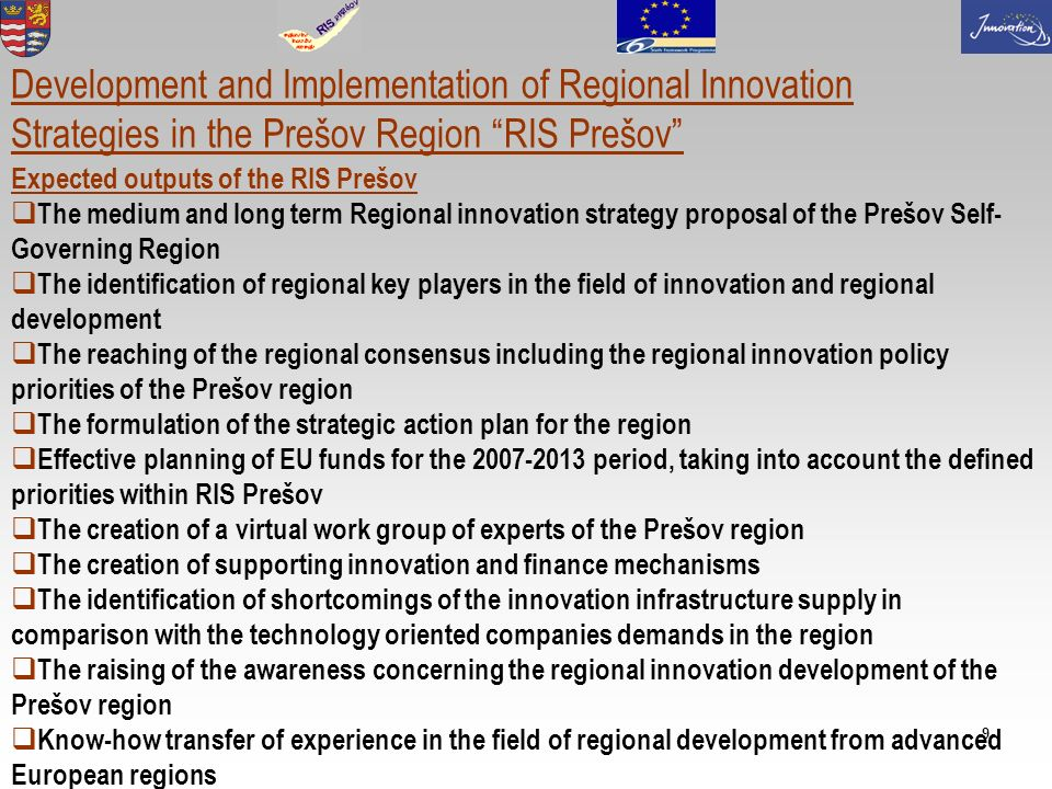 9 Development and Implementation of Regional Innovation Strategies in the Prešov Region RIS Prešov Expected outputs of the RIS Prešov The medium and long term Regional innovation strategy proposal of the Prešov Self- Governing Region The identification of regional key players in the field of innovation and regional development The reaching of the regional consensus including the regional innovation policy priorities of the Prešov region The formulation of the strategic action plan for the region Effective planning of EU funds for the 2007-2013 period, taking into account the defined priorities within RIS Prešov The creation of a virtual work group of experts of the Prešov region The creation of supporting innovation and finance mechanisms The identification of shortcomings of the innovation infrastructure supply in comparison with the technology oriented companies demands in the region The raising of the awareness concerning the regional innovation development of the Prešov region Know-how transfer of experience in the field of regional development from advanced European regions