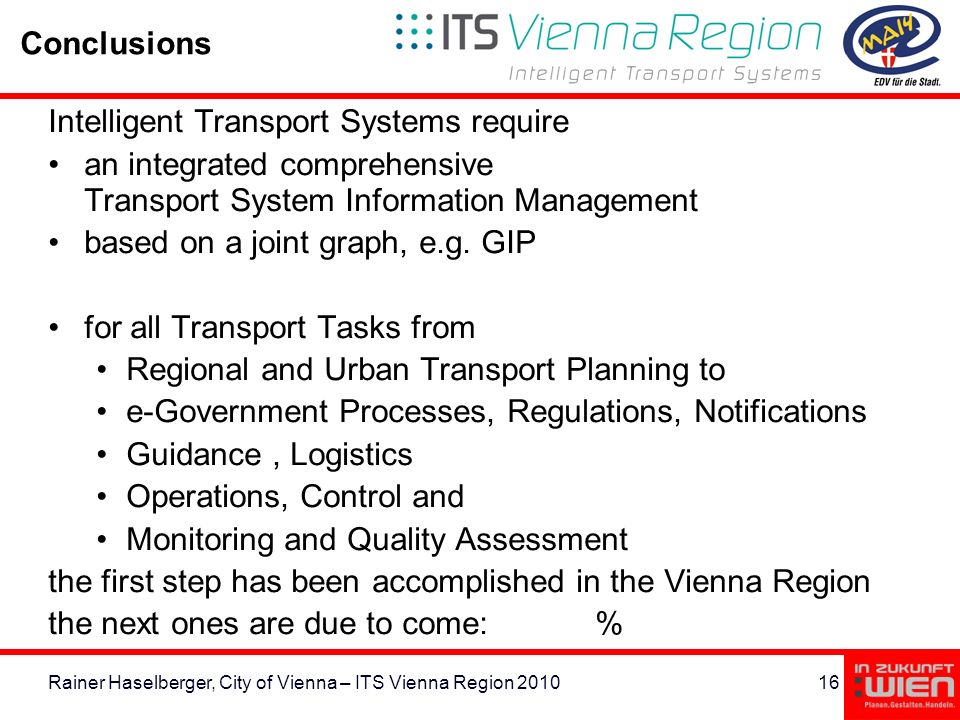 16Rainer Haselberger, City of Vienna – ITS Vienna Region 2010 Conclusions Intelligent Transport Systems require an integrated comprehensive Transport