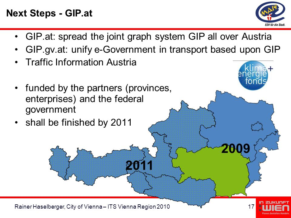 17Rainer Haselberger, City of Vienna – ITS Vienna Region 2010 Next Steps - GIP.at GIP.at: spread the joint graph system GIP all over Austria GIP.gv.at: unify e-Government in transport based upon GIP Traffic Information Austria funded by the partners (provinces, enterprises) and the federal government shall be finished by 2011 2011 2009