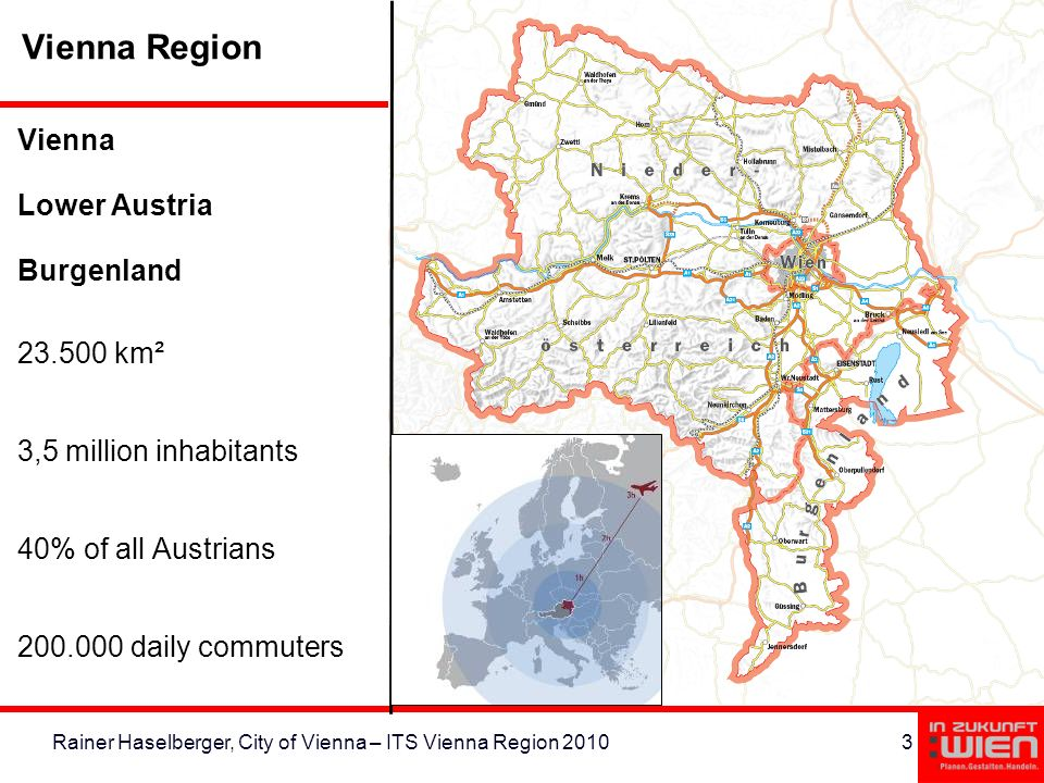 3Rainer Haselberger, City of Vienna – ITS Vienna Region 2010 Vienna Lower Austria Burgenland 23.500 km² 3,5 million inhabitants 40% of all Austrians 200.000 daily commuters Vienna Region