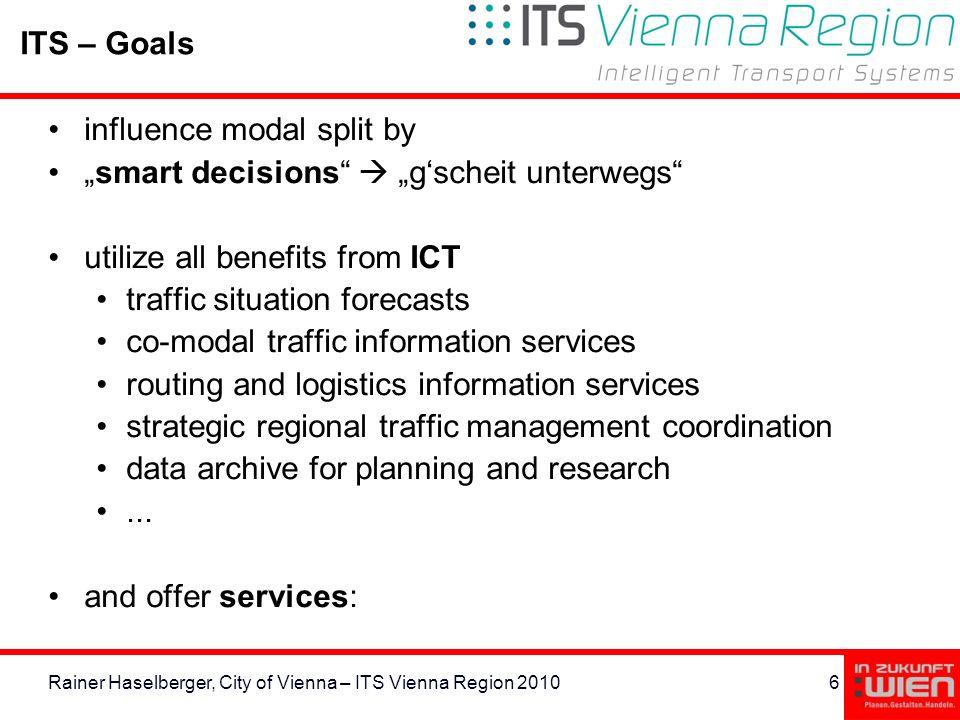 6Rainer Haselberger, City of Vienna – ITS Vienna Region 2010 ITS – Goals influence modal split by smart decisions gscheit unterwegs utilize all benefi