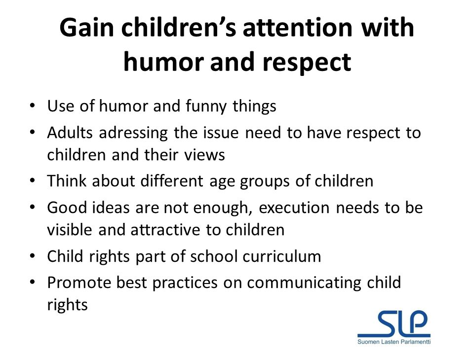 Gain childrens attention with humor and respect Use of humor and funny things Adults adressing the issue need to have respect to children and their views Think about different age groups of children Good ideas are not enough, execution needs to be visible and attractive to children Child rights part of school curriculum Promote best practices on communicating child rights