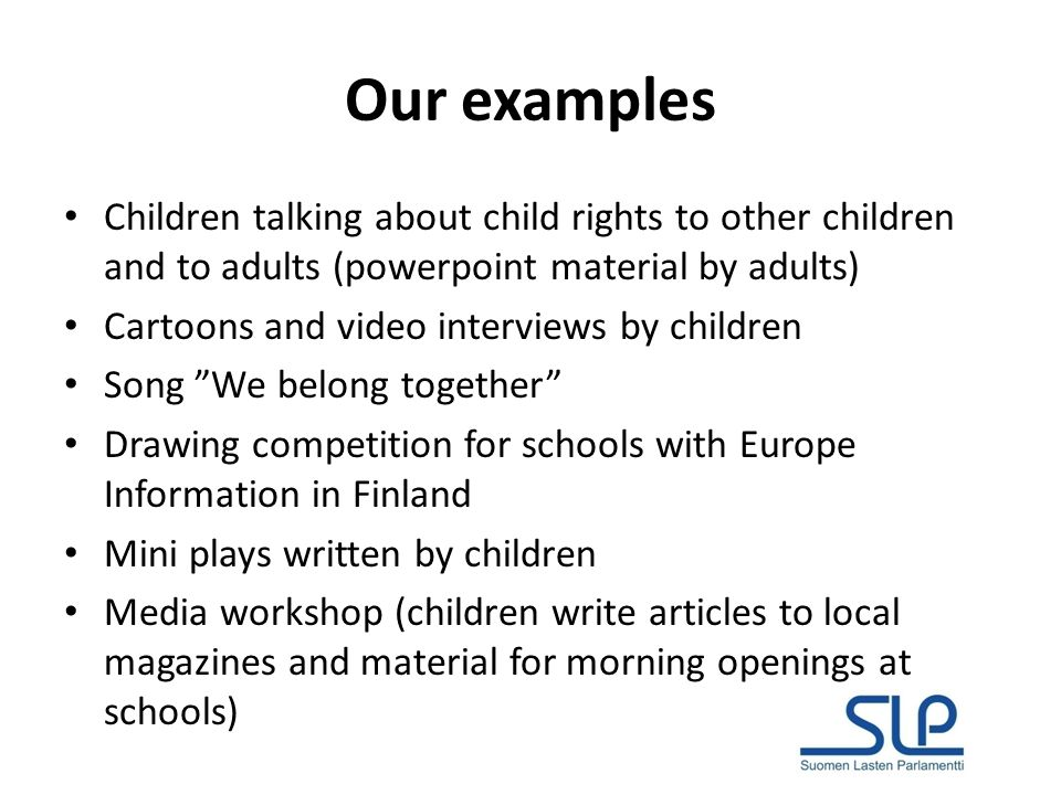 Our examples Children talking about child rights to other children and to adults (powerpoint material by adults) Cartoons and video interviews by children Song We belong together Drawing competition for schools with Europe Information in Finland Mini plays written by children Media workshop (children write articles to local magazines and material for morning openings at schools)