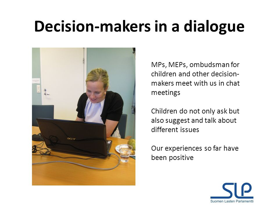 Decision-makers in a dialogue MPs, MEPs, ombudsman for children and other decision- makers meet with us in chat meetings Children do not only ask but also suggest and talk about different issues Our experiences so far have been positive