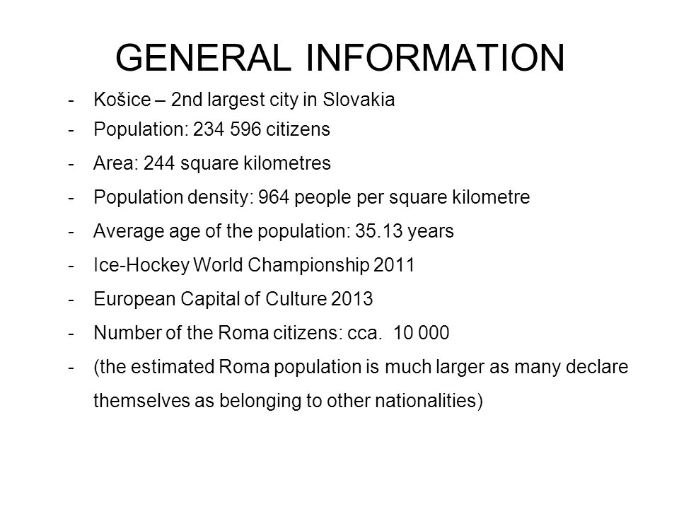 GENERAL INFORMATION -Košice – 2nd largest city in Slovakia -Population: 234 596 citizens -Area: 244 square kilometres -Population density: 964 people per square kilometre -Average age of the population: 35.13 years -Ice-Hockey World Championship 2011 -European Capital of Culture 2013 -Number of the Roma citizens: cca.