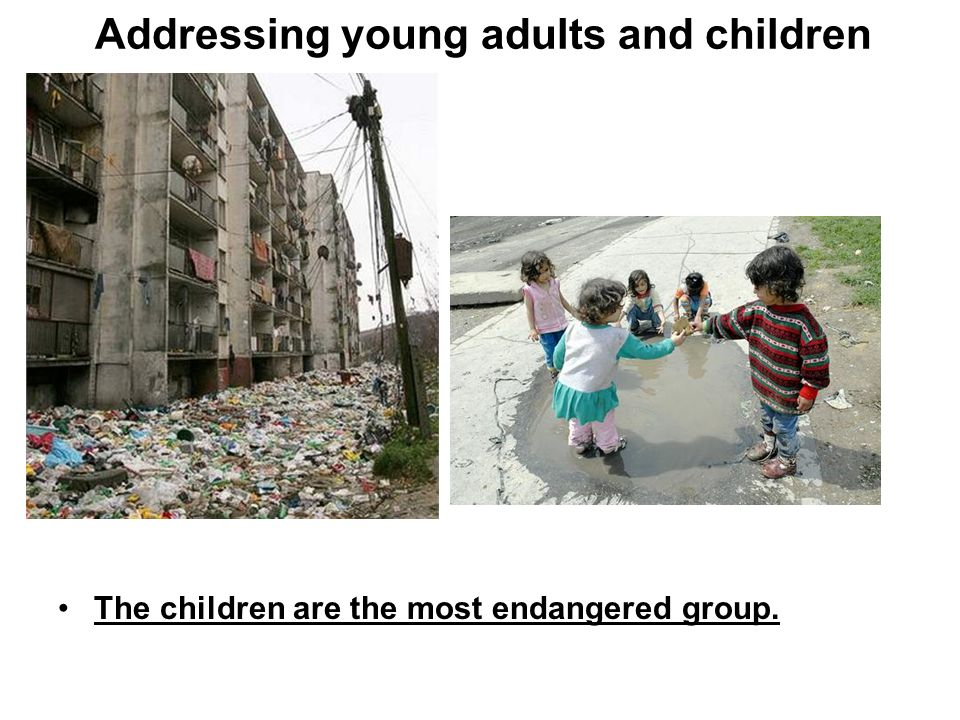 Addressing young adults and children The children are the most endangered group.