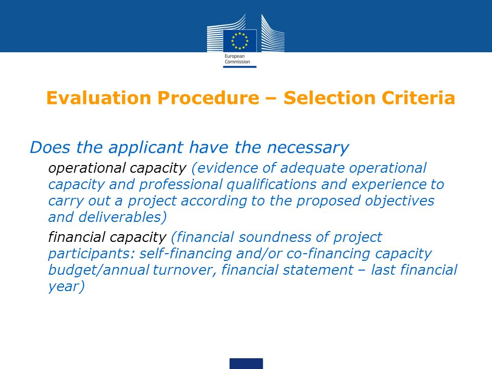 Evaluation Procedure – Selection Criteria Does the applicant have the necessary operational capacity (evidence of adequate operational capacity and professional qualifications and experience to carry out a project according to the proposed objectives and deliverables) financial capacity (financial soundness of project participants: self-financing and/or co-financing capacity budget/annual turnover, financial statement – last financial year)