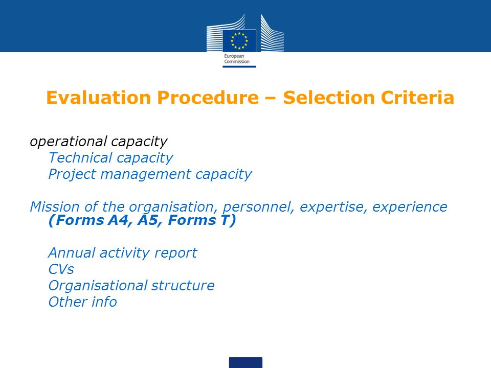 Evaluation Procedure – Selection Criteria operational capacity Technical capacity Project management capacity Mission of the organisation, personnel, expertise, experience (Forms A4, A5, Forms T) Annual activity report CVs Organisational structure Other info