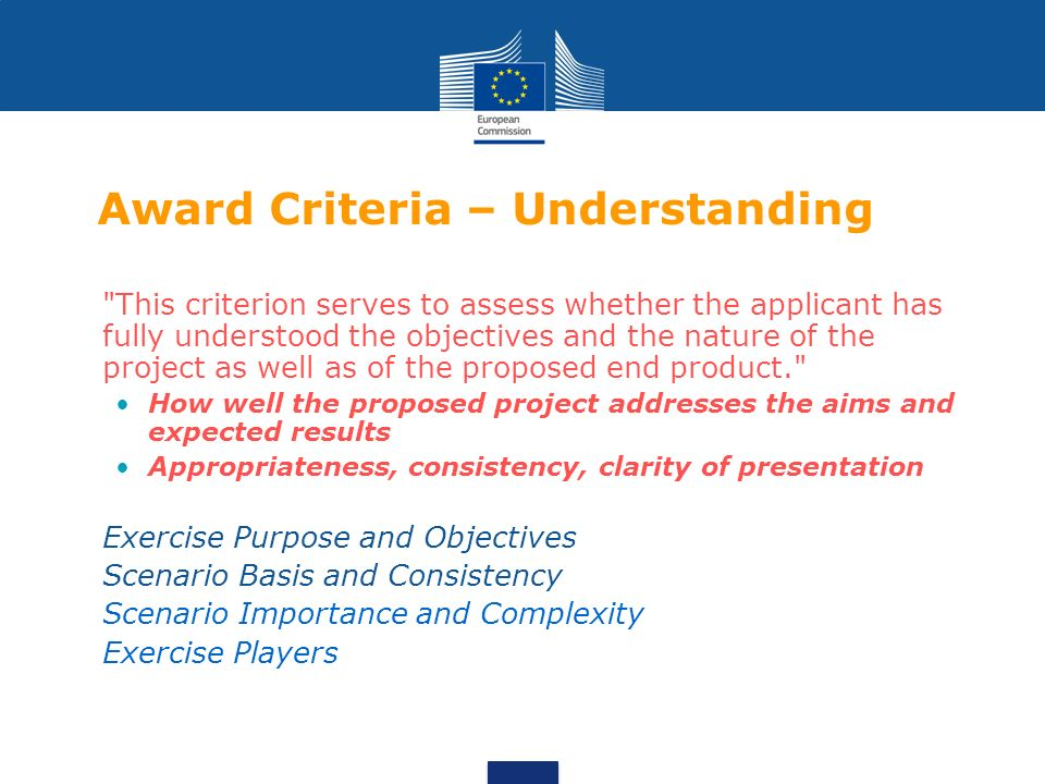 Award Criteria – Understanding This criterion serves to assess whether the applicant has fully understood the objectives and the nature of the project as well as of the proposed end product. How well the proposed project addresses the aims and expected results Appropriateness, consistency, clarity of presentation -Exercise Purpose and Objectives -Scenario Basis and Consistency -Scenario Importance and Complexity -Exercise Players