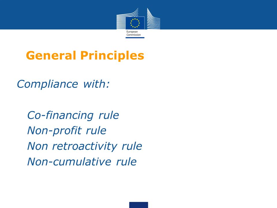 General Principles Compliance with: Co-financing rule Non-profit rule Non retroactivity rule Non-cumulative rule
