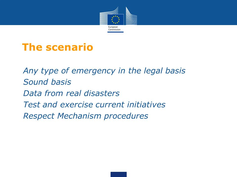 The scenario Any type of emergency in the legal basis Sound basis Data from real disasters Test and exercise current initiatives Respect Mechanism procedures
