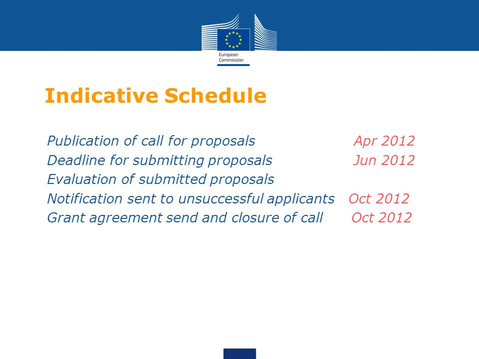 Indicative Schedule Publication of call for proposals Apr 2012 Deadline for submitting proposals Jun 2012 Evaluation of submitted proposals Notification sent to unsuccessful applicants Oct 2012 Grant agreement send and closure of call Oct 2012