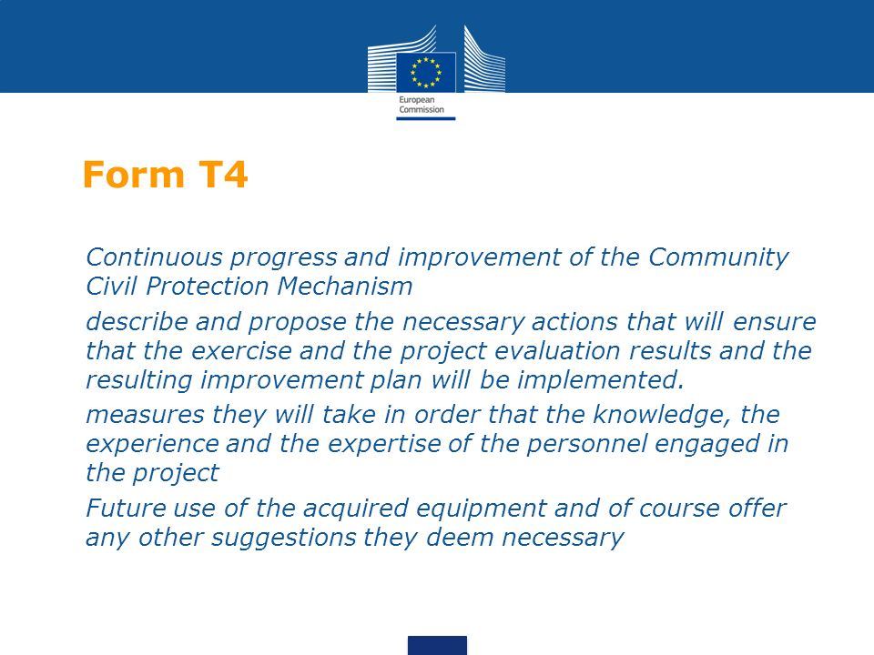 Form T4 Continuous progress and improvement of the Community Civil Protection Mechanism describe and propose the necessary actions that will ensure that the exercise and the project evaluation results and the resulting improvement plan will be implemented.