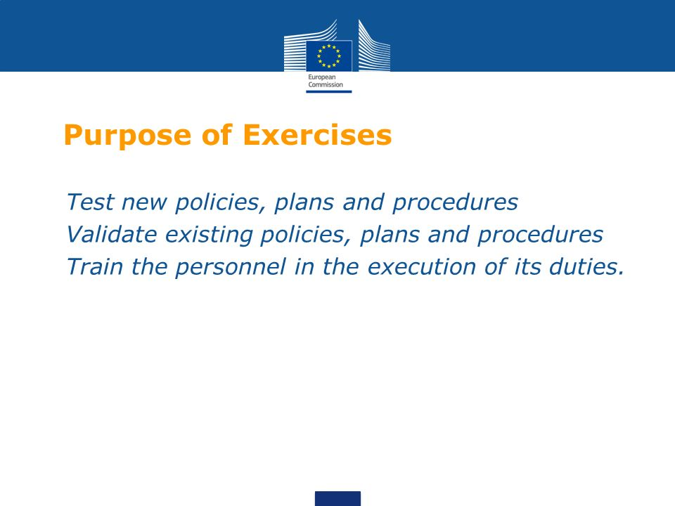 Purpose of Exercises Test new policies, plans and procedures Validate existing policies, plans and procedures Train the personnel in the execution of its duties.