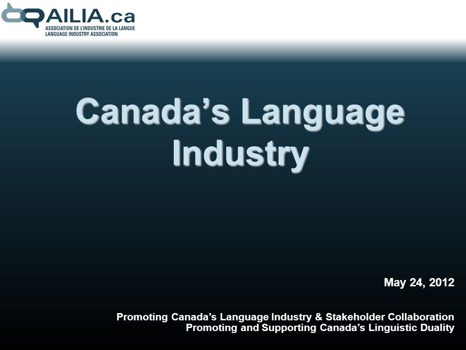 Canadas Language Industry May 24, 2012 Promoting Canadas Language Industry & Stakeholder Collaboration Promoting and Supporting Canadas Linguistic Duality