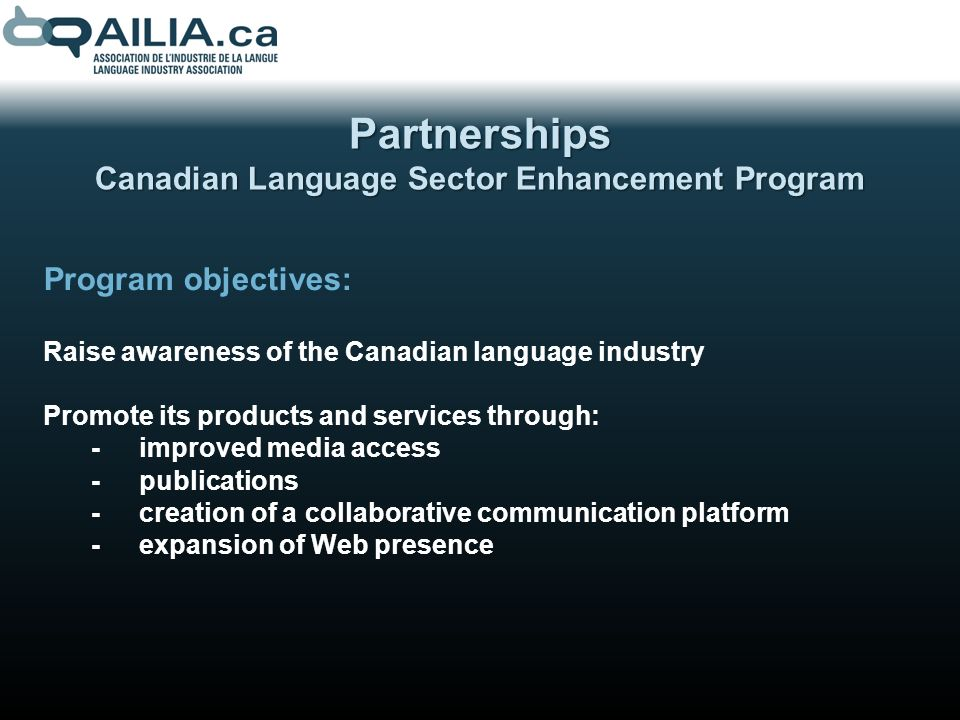 Partnerships Canadian Language Sector Enhancement Program Program objectives: Raise awareness of the Canadian language industry Promote its products and services through: -improved media access -publications -creation of a collaborative communication platform -expansion of Web presence