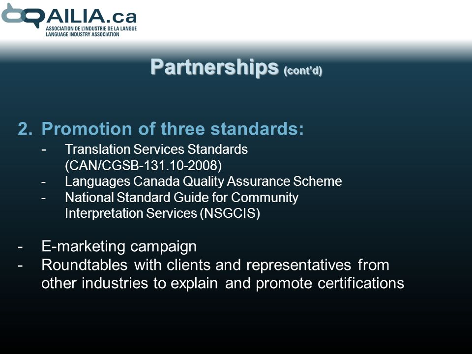 Partnerships (contd) 2.Promotion of three standards: - Translation Services Standards (CAN/CGSB-131.10-2008) -Languages Canada Quality Assurance Scheme -National Standard Guide for Community Interpretation Services (NSGCIS) -E-marketing campaign -Roundtables with clients and representatives from other industries to explain and promote certifications