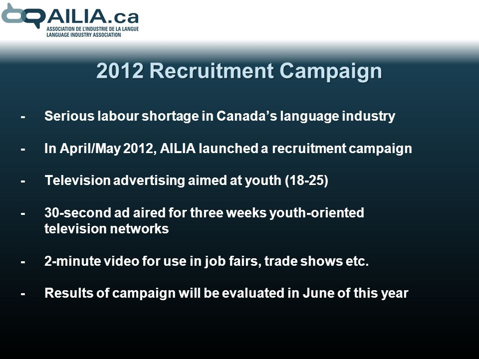 2012 Recruitment Campaign -Serious labour shortage in Canadas language industry -In April/May 2012, AILIA launched a recruitment campaign -Television advertising aimed at youth (18-25) -30-second ad aired for three weeks youth-oriented television networks -2-minute video for use in job fairs, trade shows etc.