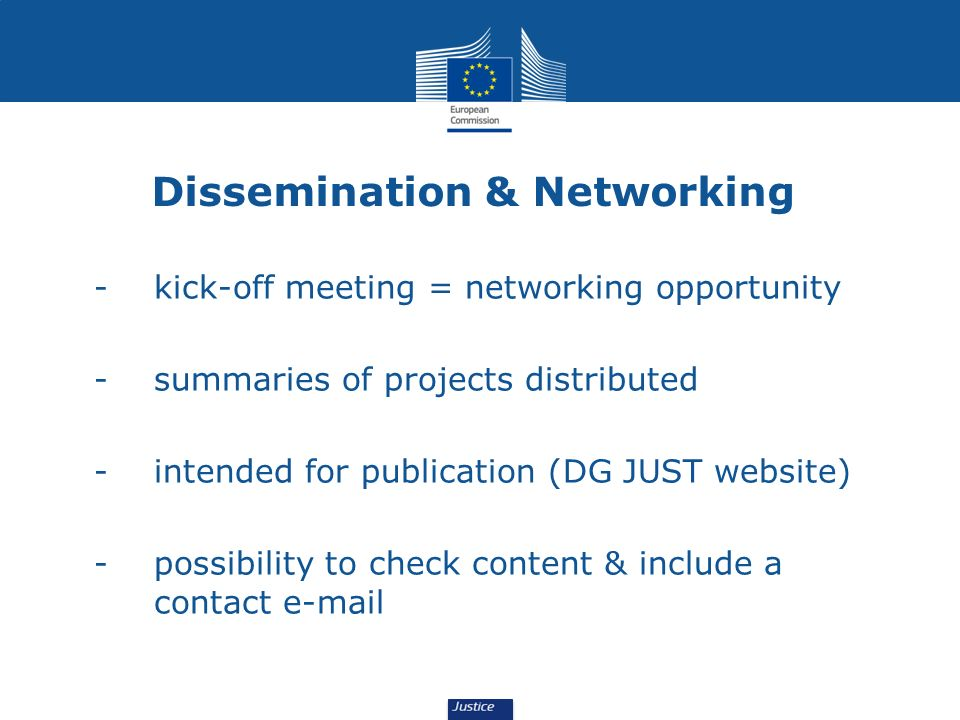 Dissemination & Networking - kick-off meeting = networking opportunity - summaries of projects distributed - intended for publication (DG JUST website