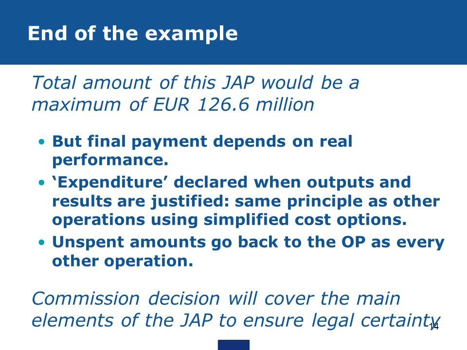 14 Total amount of this JAP would be a maximum of EUR 126.6 million But final payment depends on real performance. Expenditure declared when outputs a