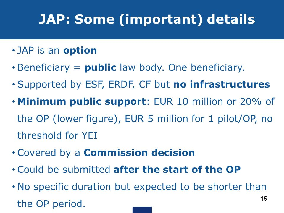 JAP: Some (important) details JAP is an option Beneficiary = public law body. One beneficiary. Supported by ESF, ERDF, CF but no infrastructures Minim