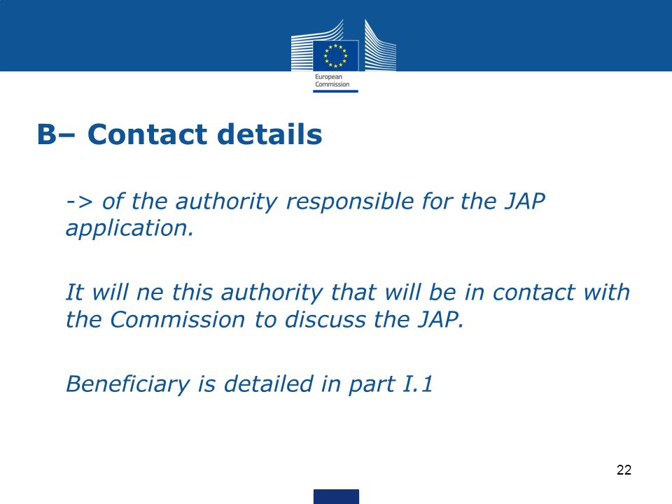 B– Contact details -> of the authority responsible for the JAP application. It will ne this authority that will be in contact with the Commission to d