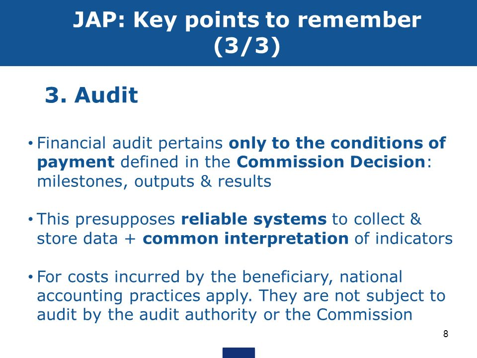 3. Audit JAP: Key points to remember (3/3) Financial audit pertains only to the conditions of payment defined in the Commission Decision: milestones,