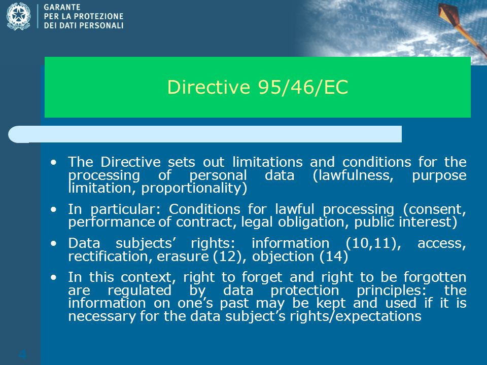 4 Directive 95/46/EC The Directive sets out limitations and conditions for the processing of personal data (lawfulness, purpose limitation, proportionality) In particular: Conditions for lawful processing (consent, performance of contract, legal obligation, public interest) Data subjects rights: information (10,11), access, rectification, erasure (12), objection (14) In this context, right to forget and right to be forgotten are regulated by data protection principles: the information on ones past may be kept and used if it is necessary for the data subjects rights/expectations