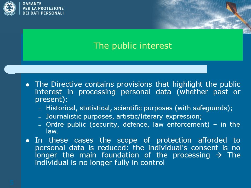 5 The public interest The Directive contains provisions that highlight the public interest in processing personal data (whether past or present): – Historical, statistical, scientific purposes (with safeguards); – Journalistic purposes, artistic/literary expression; – Ordre public (security, defence, law enforcement) – in the law.