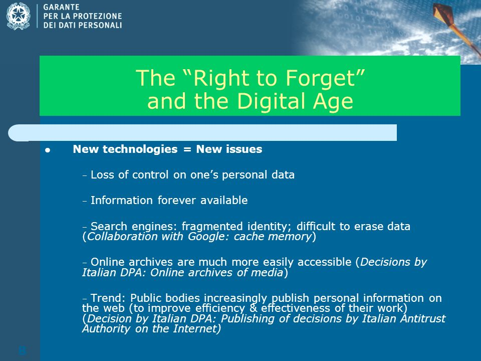 8 The Right to Forget and the Digital Age New technologies = New issues – Loss of control on ones personal data – Information forever available – Search engines: fragmented identity; difficult to erase data (Collaboration with Google: cache memory) – Online archives are much more easily accessible (Decisions by Italian DPA: Online archives of media) – Trend: Public bodies increasingly publish personal information on the web (to improve efficiency & effectiveness of their work) (Decision by Italian DPA: Publishing of decisions by Italian Antitrust Authority on the Internet)