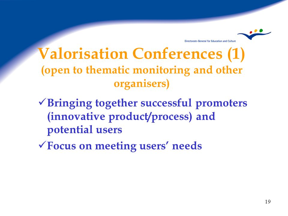 19 Valorisation Conferences (1) (open to thematic monitoring and other organisers) Bringing together successful promoters (innovative product/process)
