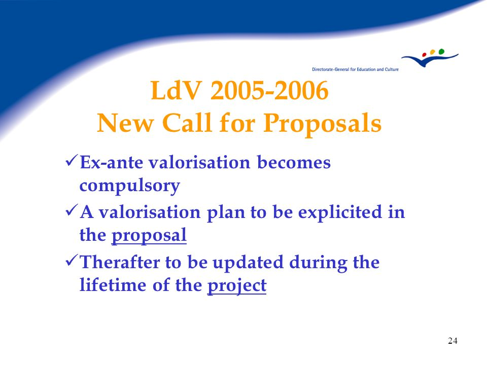 24 LdV 2005-2006 New Call for Proposals Ex-ante valorisation becomes compulsory A valorisation plan to be explicited in the proposal Therafter to be u