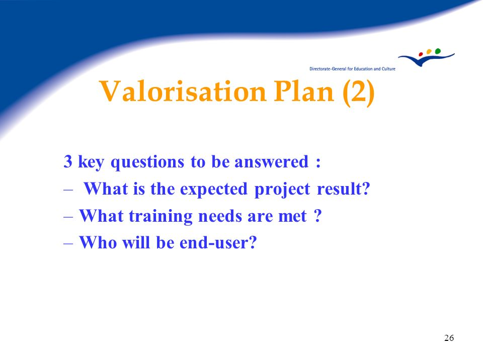 26 Valorisation Plan (2) 3 key questions to be answered : – What is the expected project result? –What training needs are met ? –Who will be end-user?