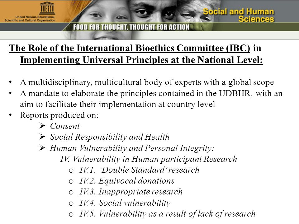 The Role of the International Bioethics Committee (IBC) in Implementing Universal Principles at the National Level: A multidisciplinary, multicultural body of experts with a global scope A mandate to elaborate the principles contained in the UDBHR, with an aim to facilitate their implementation at country level Reports produced on: Consent Social Responsibility and Health Human Vulnerability and Personal Integrity: IV.