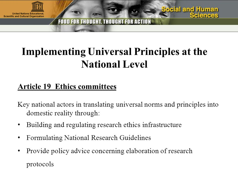 Article 19 Ethics committees Key national actors in translating universal norms and principles into domestic reality through: Building and regulating research ethics infrastructure Formulating National Research Guidelines Provide policy advice concerning elaboration of research protocols Implementing Universal Principles at the National Level
