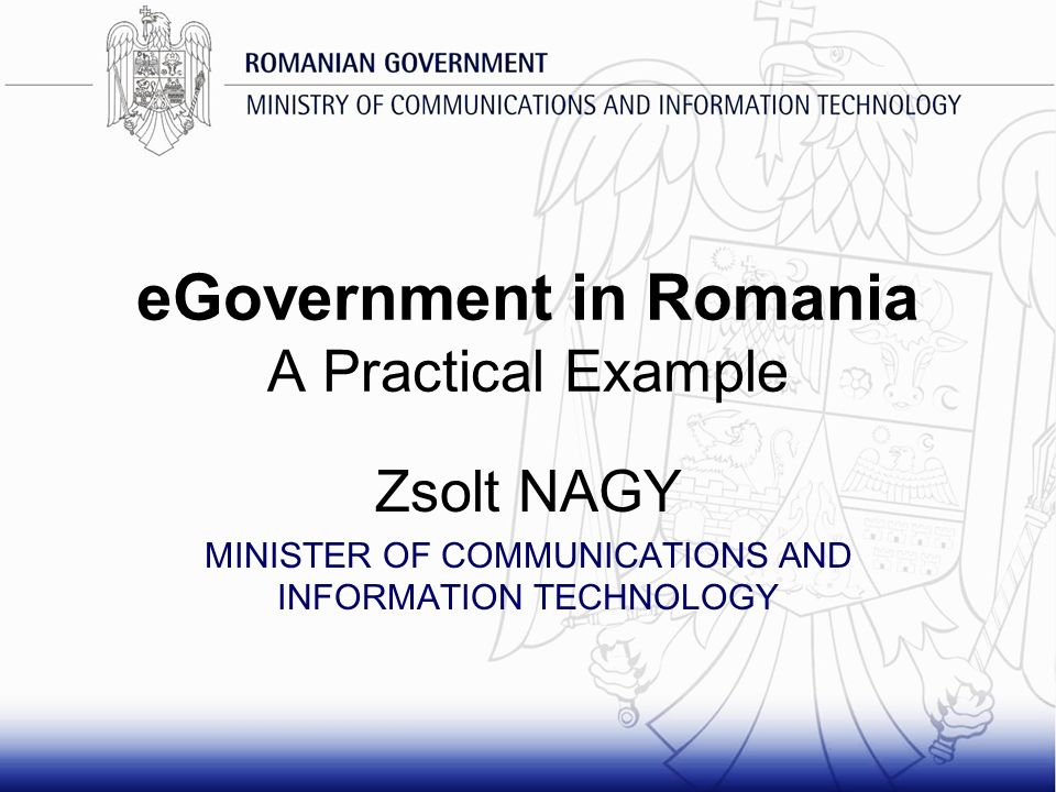 eGovernment in Romania A Practical Example Zsolt NAGY MINISTER OF COMMUNICATIONS AND INFORMATION TECHNOLOGY